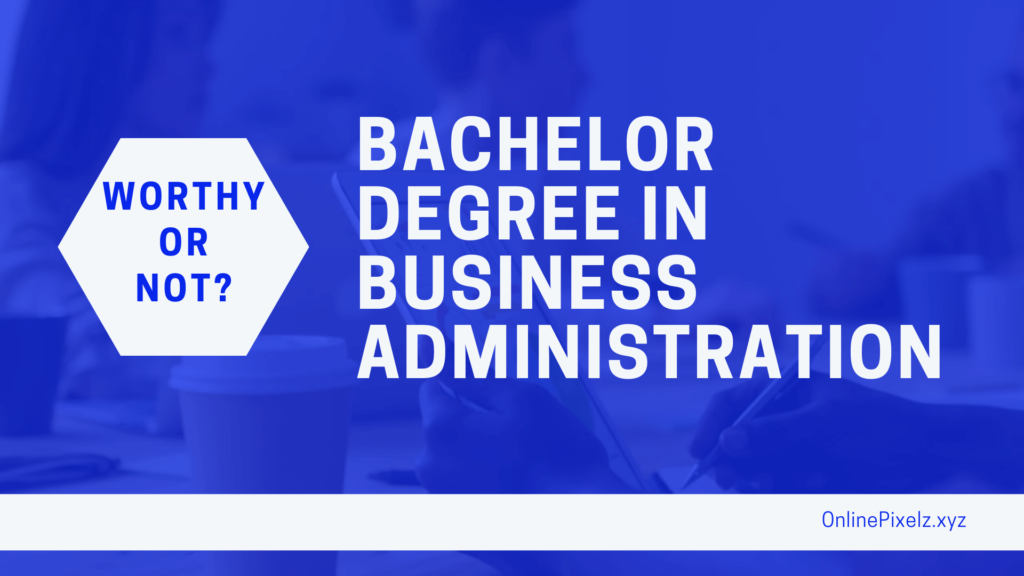 Is A Bachelor Degree In Business Administration Worth It