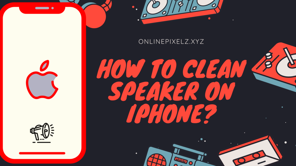 How To Clean Speaker On iPhone