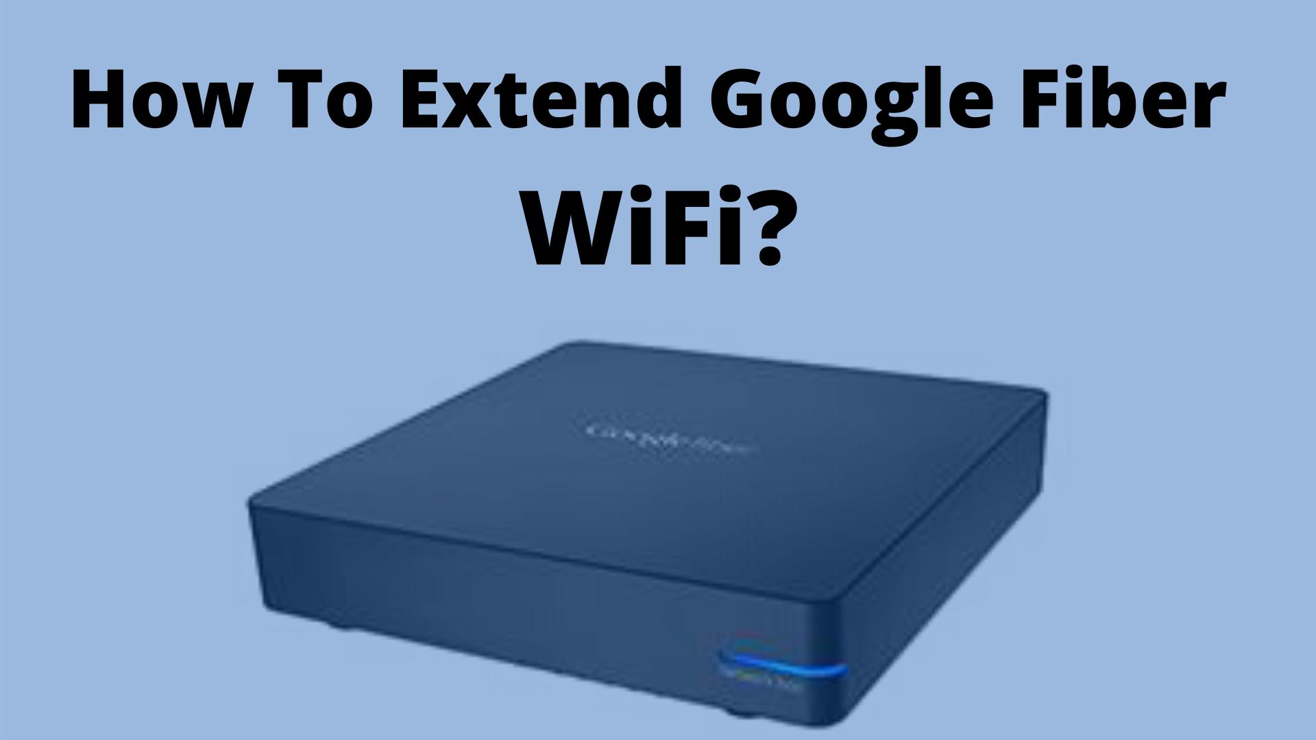 How To Extend Google Fiber WiFi