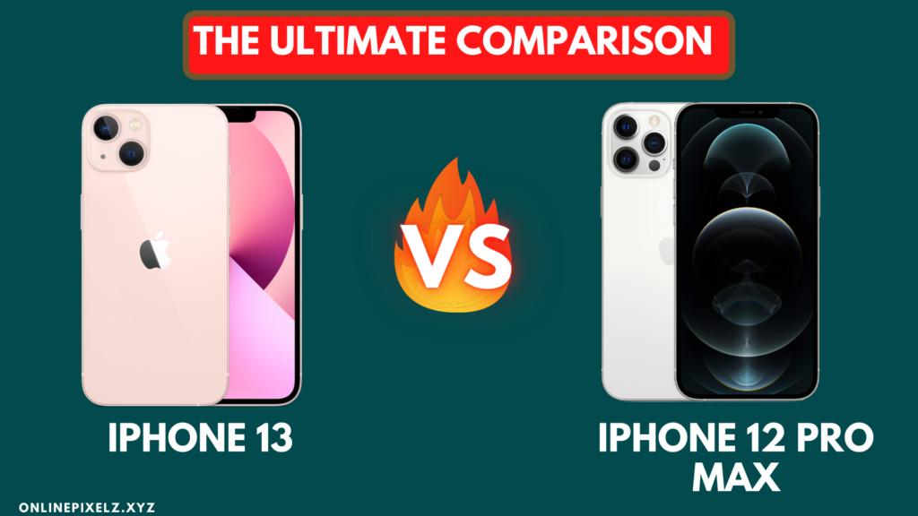 iPhone 13 vs iPhone 12 Pro Max: The Ultimate Comparison